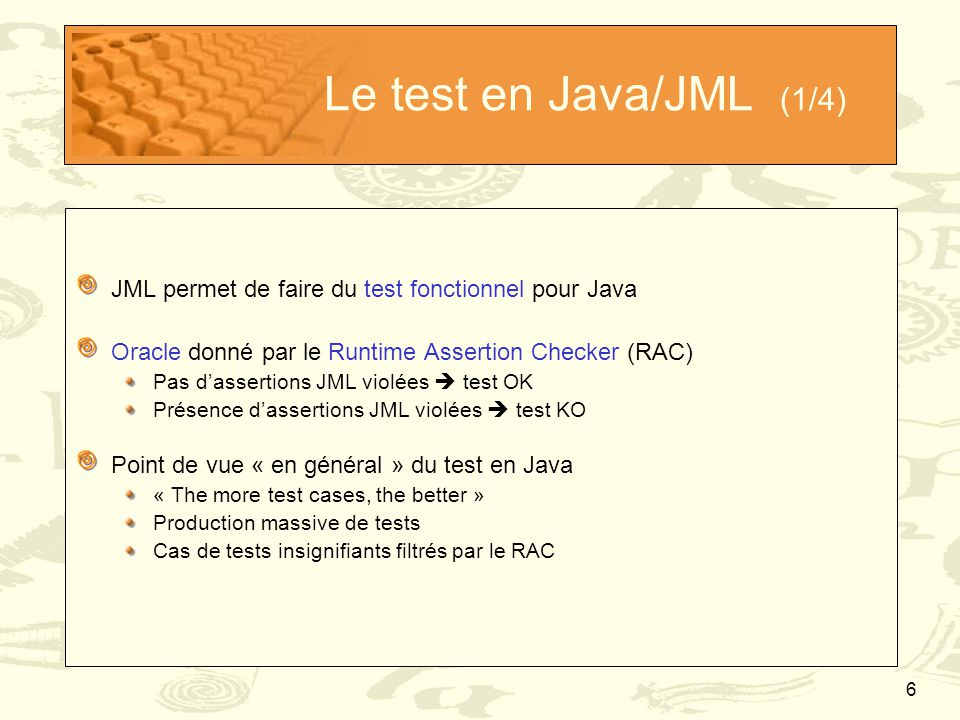 Le test en Java/JML (1/4) JML permet de faire du test fonctionnel pour Java. Oracle donné par le Runtime Assertion Checker (RAC)
