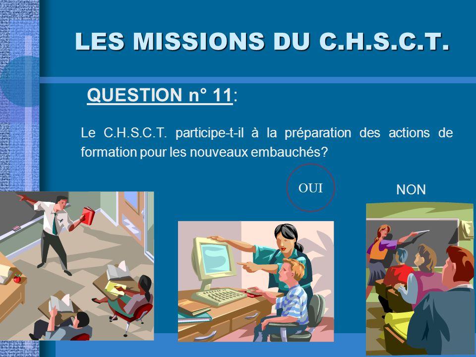 LES MISSIONS DU C.H.S.C.T. QUESTION n° 11: Le C.H.S.C.T. participe-t-il à la préparation des actions de formation pour les nouveaux embauchés