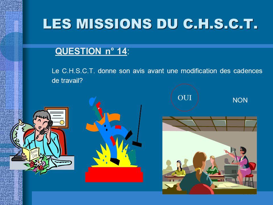 LES MISSIONS DU C.H.S.C.T. QUESTION n° 14: Le C.H.S.C.T. donne son avis avant une modification des cadences de travail