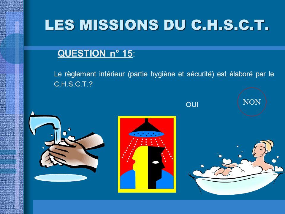 LES MISSIONS DU C.H.S.C.T. QUESTION n° 15: Le règlement intérieur (partie hygiène et sécurité) est élaboré par le C.H.S.C.T.