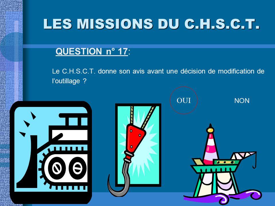LES MISSIONS DU C.H.S.C.T. QUESTION n° 17: Le C.H.S.C.T. donne son avis avant une décision de modification de l'outillage