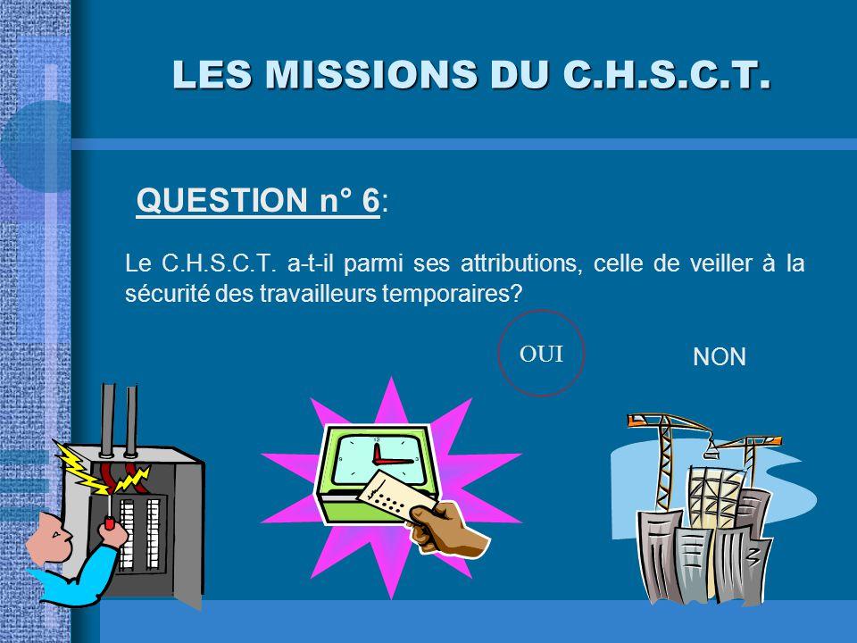 LES MISSIONS DU C.H.S.C.T. QUESTION n° 6: Le C.H.S.C.T. a-t-il parmi ses attributions, celle de veiller à la sécurité des travailleurs temporaires