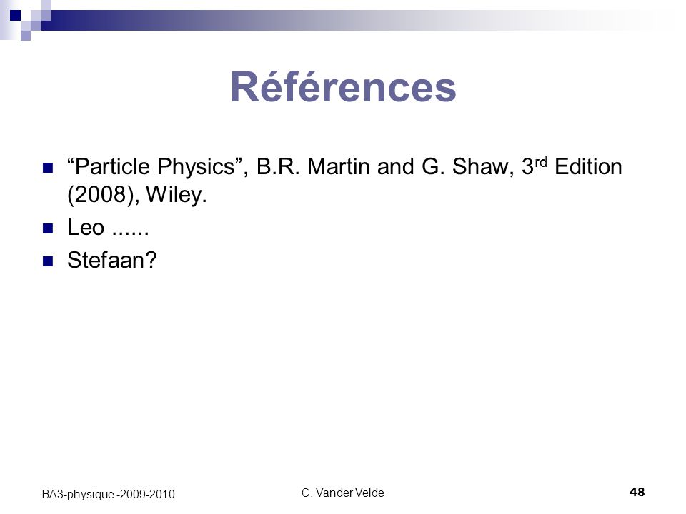 Références Particle Physics , B.R. Martin and G. Shaw, 3rd Edition (2008), Wiley. Leo ...... Stefaan