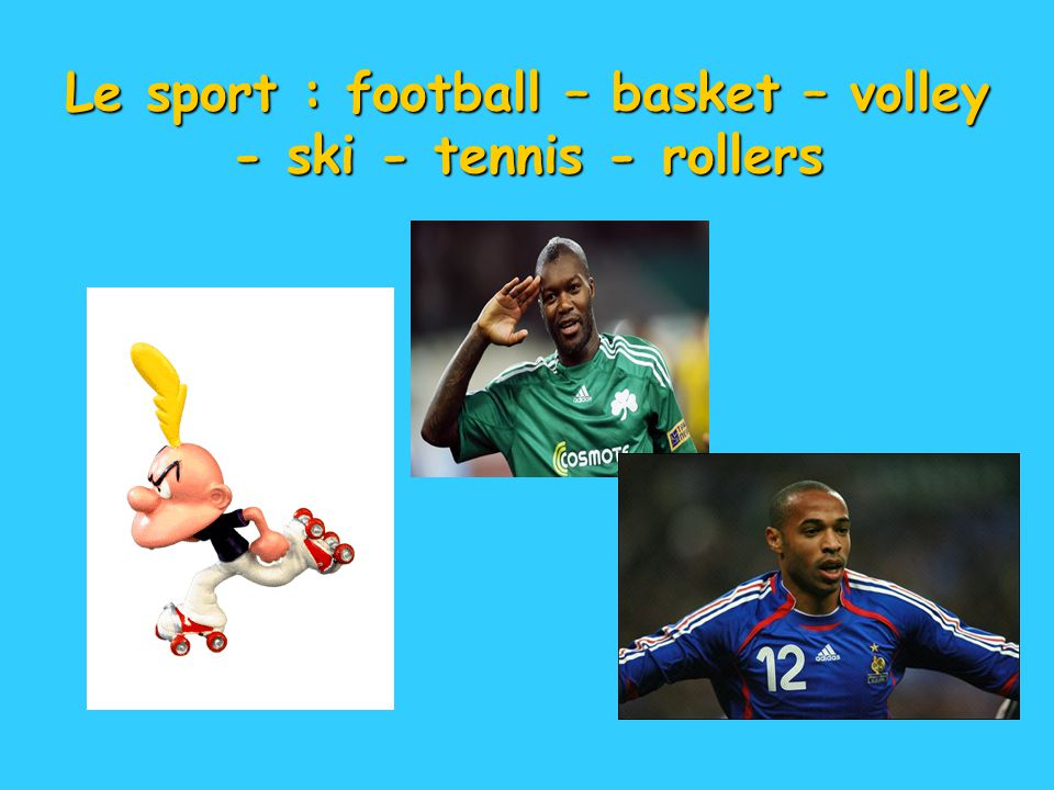 Le sport : football – basket – volley - ski - tennis - rollers