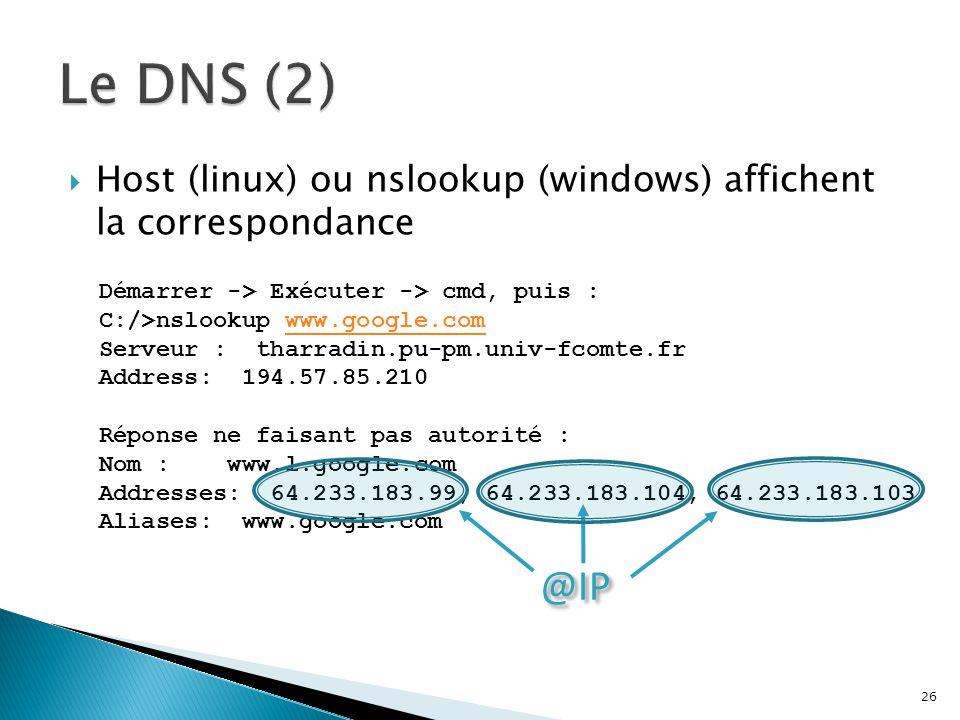 Le DNS (2) Host (linux) ou nslookup (windows) affichent la correspondance. Démarrer -> Exécuter -> cmd, puis :