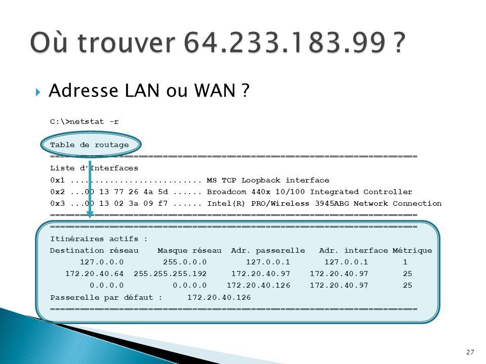 Où trouver 64.233.183.99 Adresse LAN ou WAN C:\>netstat -r