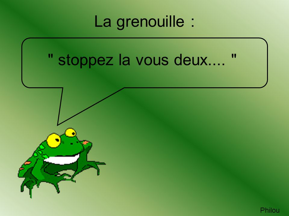 La grenouille : stoppez la vous deux....