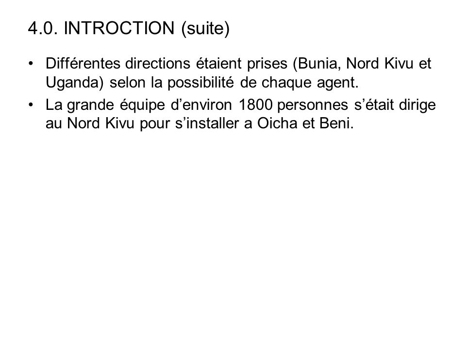 4.0. INTROCTION (suite) Différentes directions étaient prises (Bunia, Nord Kivu et Uganda) selon la possibilité de chaque agent.