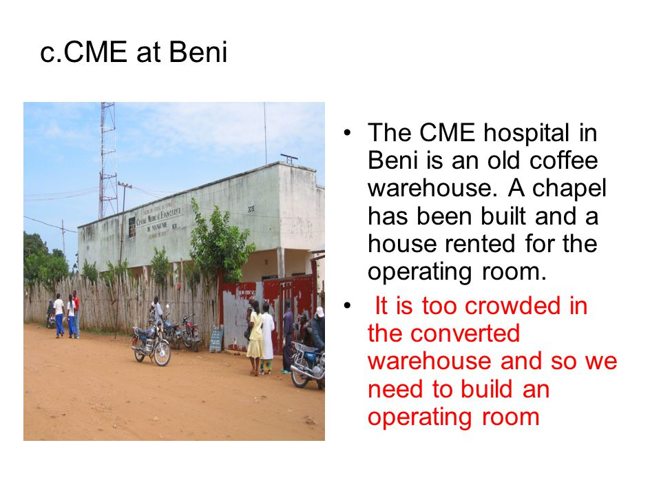 c.CME at Beni The CME hospital in Beni is an old coffee warehouse. A chapel has been built and a house rented for the operating room.