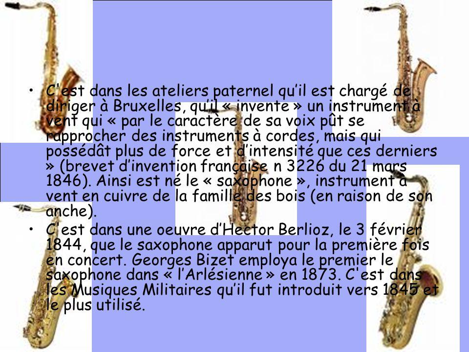 C est dans les ateliers paternel qu'il est chargé de diriger à Bruxelles, qu'il « invente » un instrument à vent qui « par le caractère de sa voix pût se rapprocher des instruments à cordes, mais qui possédât plus de force et d'intensité que ces derniers » (brevet d'invention française n 3226 du 21 mars 1846). Ainsi est né le « saxophone », instrument à vent en cuivre de la famille des bois (en raison de son anche).