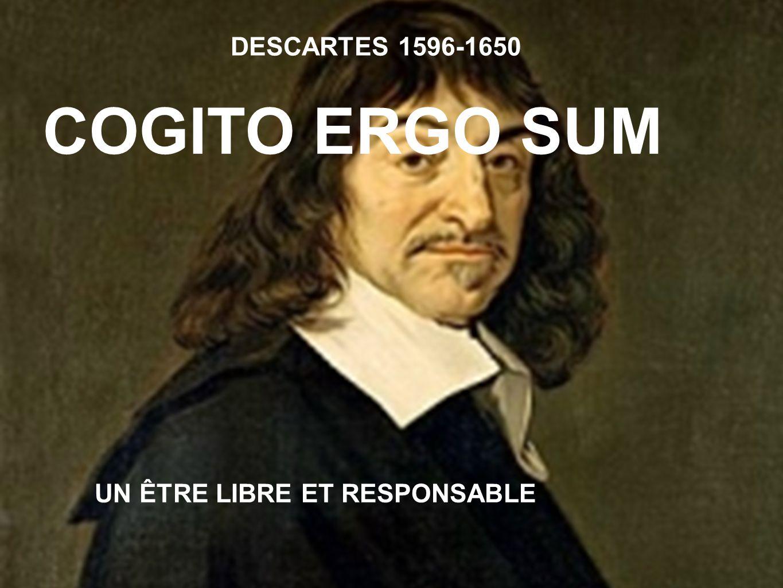 DESCARTES 1596-1650 COGITO ERGO SUM UN ÊTRE LIBRE ET RESPONSABLE
