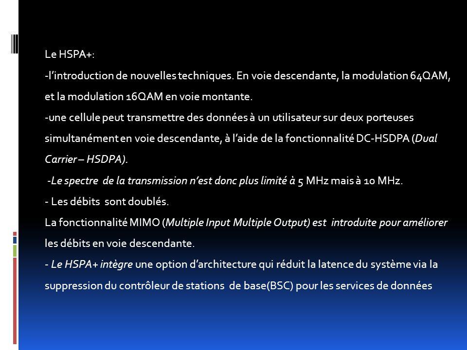 Le HSPA+: -l'introduction de nouvelles techniques. En voie descendante, la modulation 64QAM, et la modulation 16QAM en voie montante.