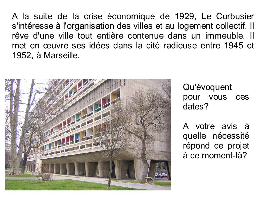 A la suite de la crise économique de 1929, Le Corbusier s intéresse à l organisation des villes et au logement collectif. Il rêve d une ville tout entière contenue dans un immeuble. Il met en œuvre ses idées dans la cité radieuse entre 1945 et 1952, à Marseille.