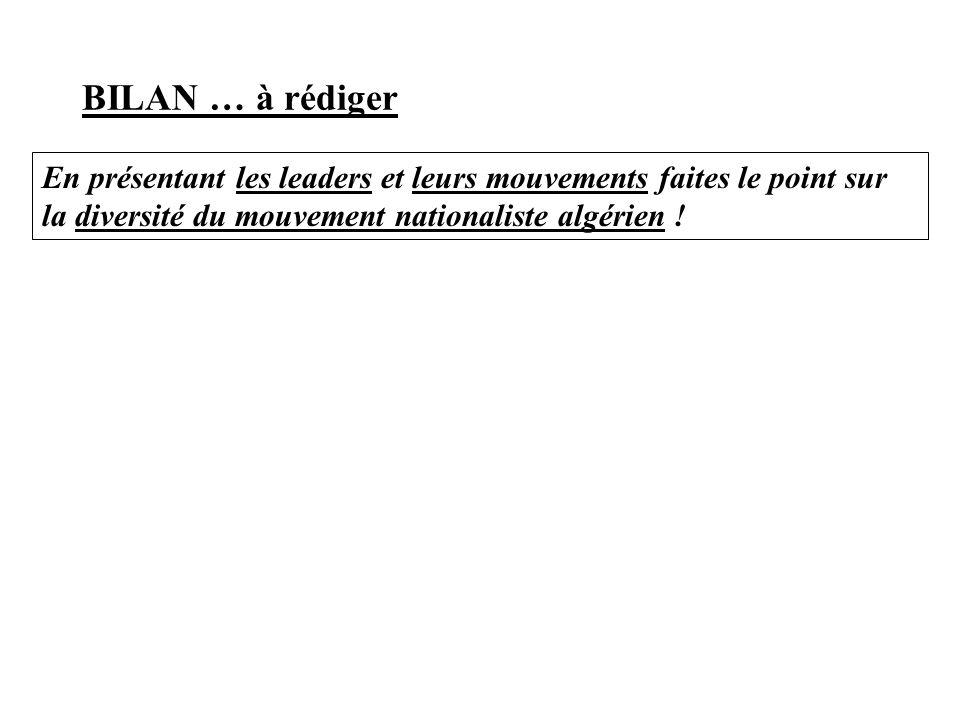 BILAN … à rédiger En présentant les leaders et leurs mouvements faites le point sur la diversité du mouvement nationaliste algérien !