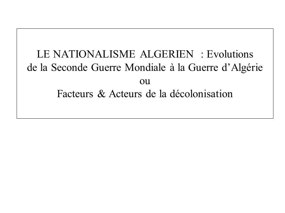 LE NATIONALISME ALGERIEN : Evolutions de la Seconde Guerre Mondiale à la Guerre d'Algérie ou Facteurs & Acteurs de la décolonisation