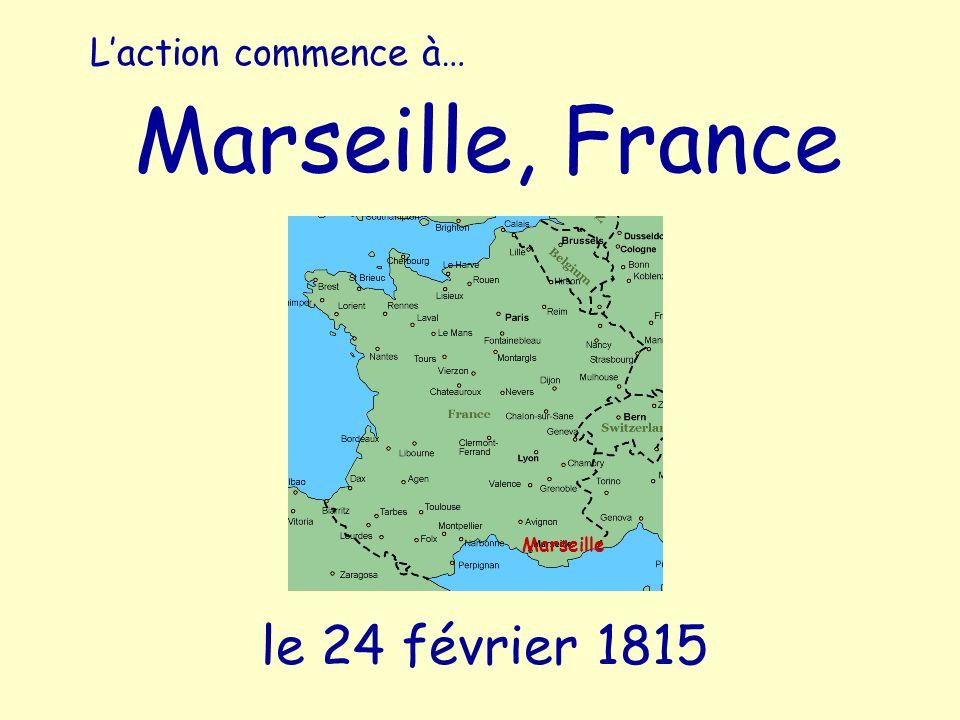 L'action commence à… Marseille, France Marseille le 24 février 1815