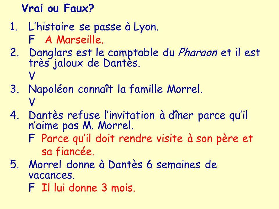 Vrai ou Faux L'histoire se passe à Lyon. F A Marseille. 2. Danglars est le comptable du Pharaon et il est très jaloux de Dantès.