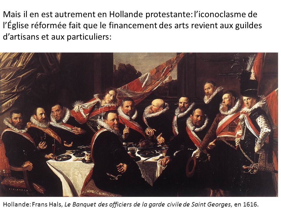 Mais il en est autrement en Hollande protestante: l'iconoclasme de l'Église réformée fait que le financement des arts revient aux guildes d'artisans et aux particuliers: