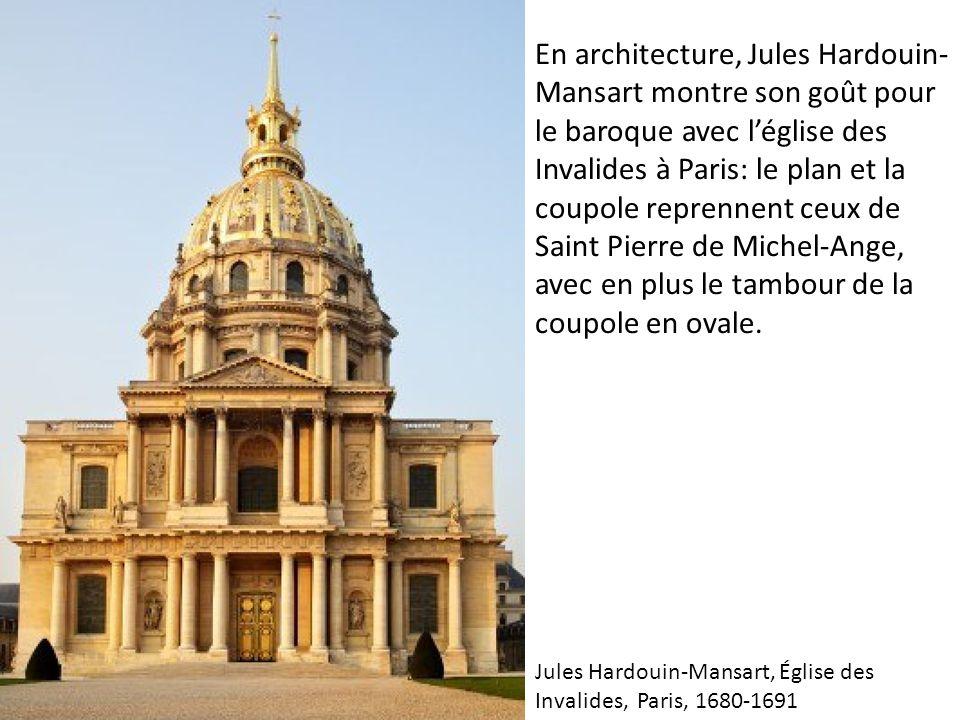 En architecture, Jules Hardouin-Mansart montre son goût pour le baroque avec l'église des Invalides à Paris: le plan et la coupole reprennent ceux de Saint Pierre de Michel-Ange, avec en plus le tambour de la coupole en ovale.
