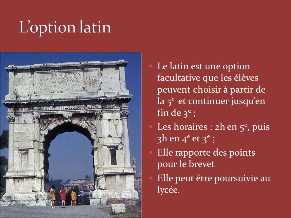 L'option latin Le latin est une option facultative que les élèves peuvent choisir à partir de la 5e et continuer jusqu'en fin de 3e ;