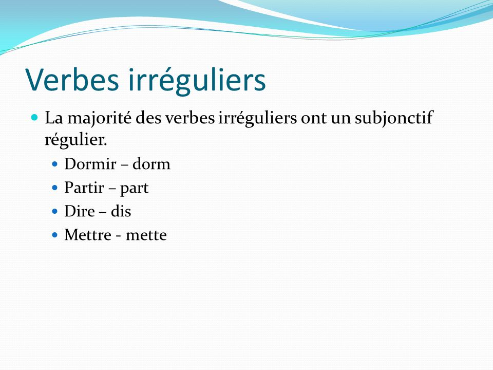 Verbes irréguliers La majorité des verbes irréguliers ont un subjonctif régulier. Dormir – dorm. Partir – part.
