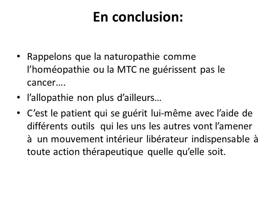 En conclusion: Rappelons que la naturopathie comme l'homéopathie ou la MTC ne guérissent pas le cancer….