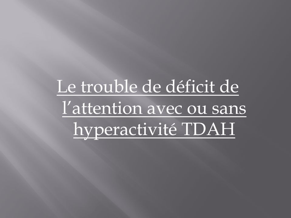 Le trouble de déficit de l'attention avec ou sans hyperactivité TDAH
