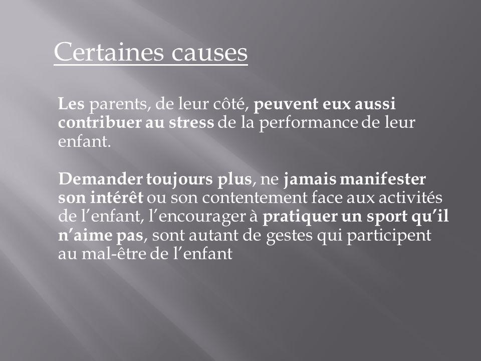 Certaines causes Les parents, de leur côté, peuvent eux aussi contribuer au stress de la performance de leur enfant.