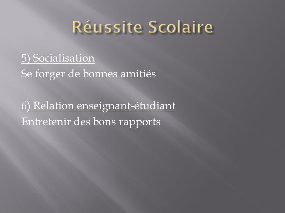Réussite Scolaire 5) Socialisation Se forger de bonnes amitiés 6) Relation enseignant-étudiant Entretenir des bons rapports