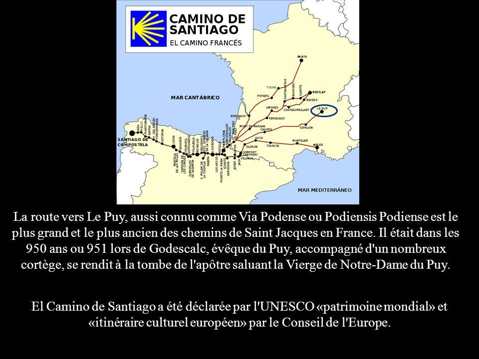 La route vers Le Puy, aussi connu comme Via Podense ou Podiensis Podiense est le plus grand et le plus ancien des chemins de Saint Jacques en France. Il était dans les 950 ans ou 951 lors de Godescalc, évêque du Puy, accompagné d un nombreux cortège, se rendit à la tombe de l apôtre saluant la Vierge de Notre-Dame du Puy.
