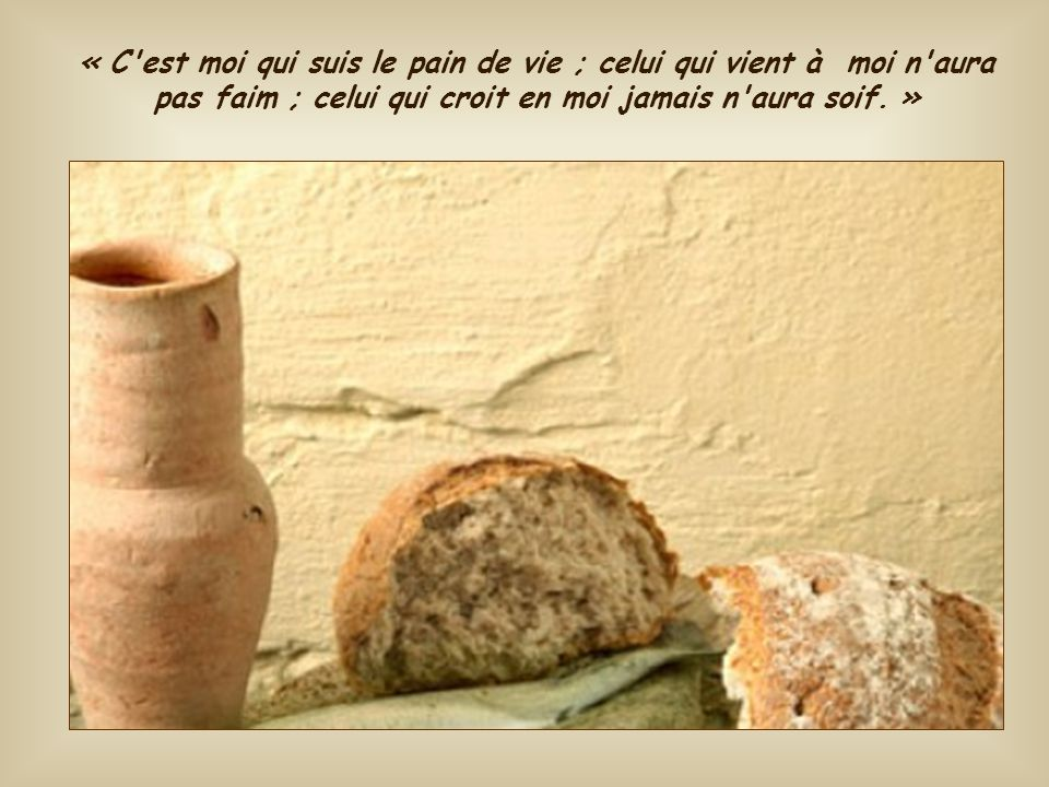 « C est moi qui suis le pain de vie ; celui qui vient à moi n aura pas faim ; celui qui croit en moi jamais n aura soif. »