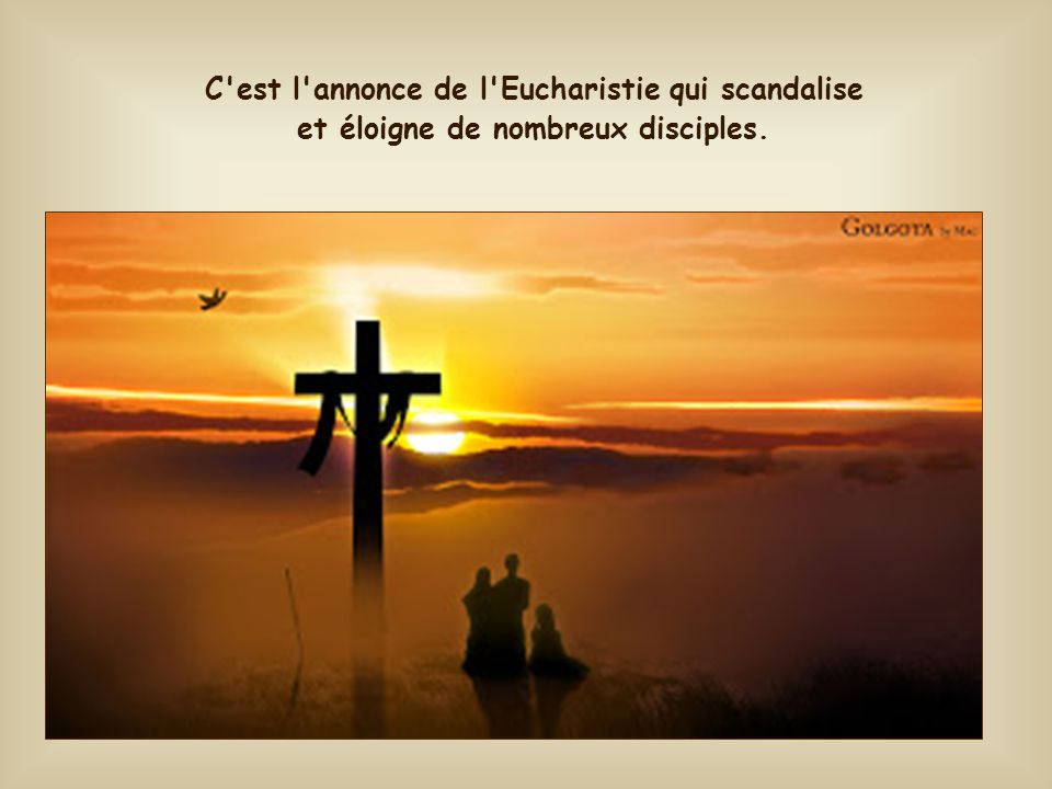 C est l annonce de l Eucharistie qui scandalise et éloigne de nombreux disciples.