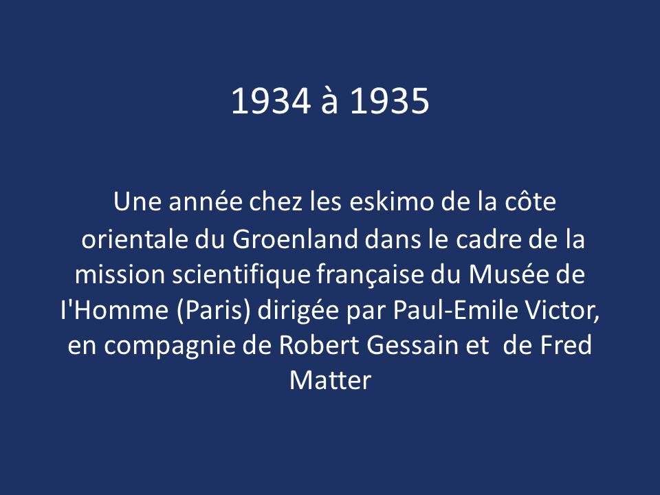 1934 à 1935 Une année chez les eskimo de la côte orientale du Groenland dans le cadre de la mission scientifique française du Musée de I Homme (Paris) dirigée par Paul-Emile Victor, en compagnie de Robert Gessain et de Fred Matter