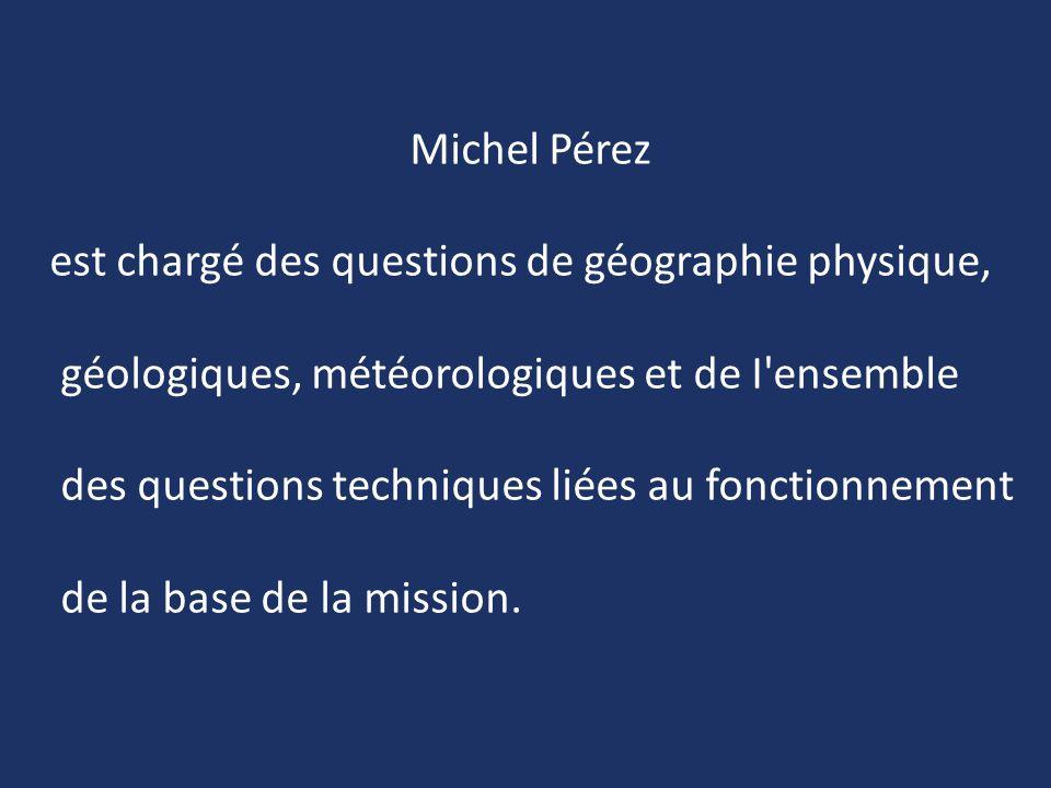 Michel Pérez est chargé des questions de géographie physique, géologiques, météorologiques et de I ensemble.