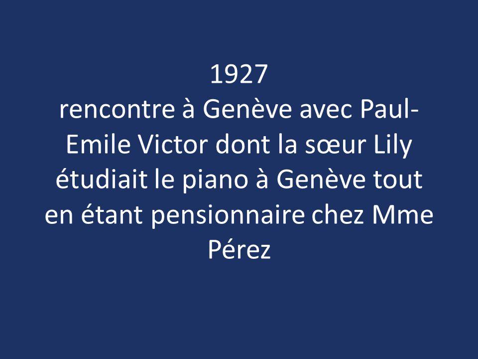 1927 rencontre à Genève avec Paul-Emile Victor dont la sœur Lily étudiait le piano à Genève tout en étant pensionnaire chez Mme Pérez