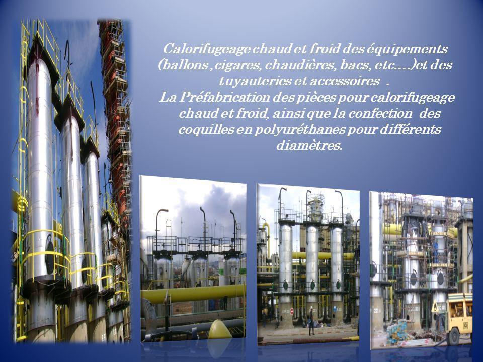Calorifugeage chaud et froid des équipements (ballons ,cigares, chaudières, bacs, etc.…)et des tuyauteries et accessoires .