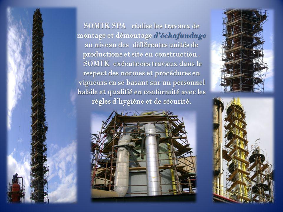 SOMIK SPA réalise les travaux de montage et démontage d'échafaudage au niveau des différentes unités de productions et site en construction .