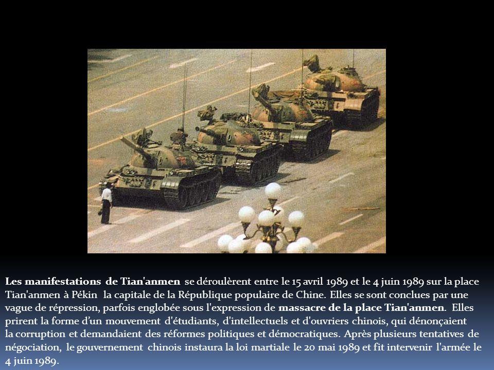 Les manifestations de Tian anmen se déroulèrent entre le 15 avril 1989 et le 4 juin 1989 sur la place Tian anmen à Pékin la capitale de la République populaire de Chine.
