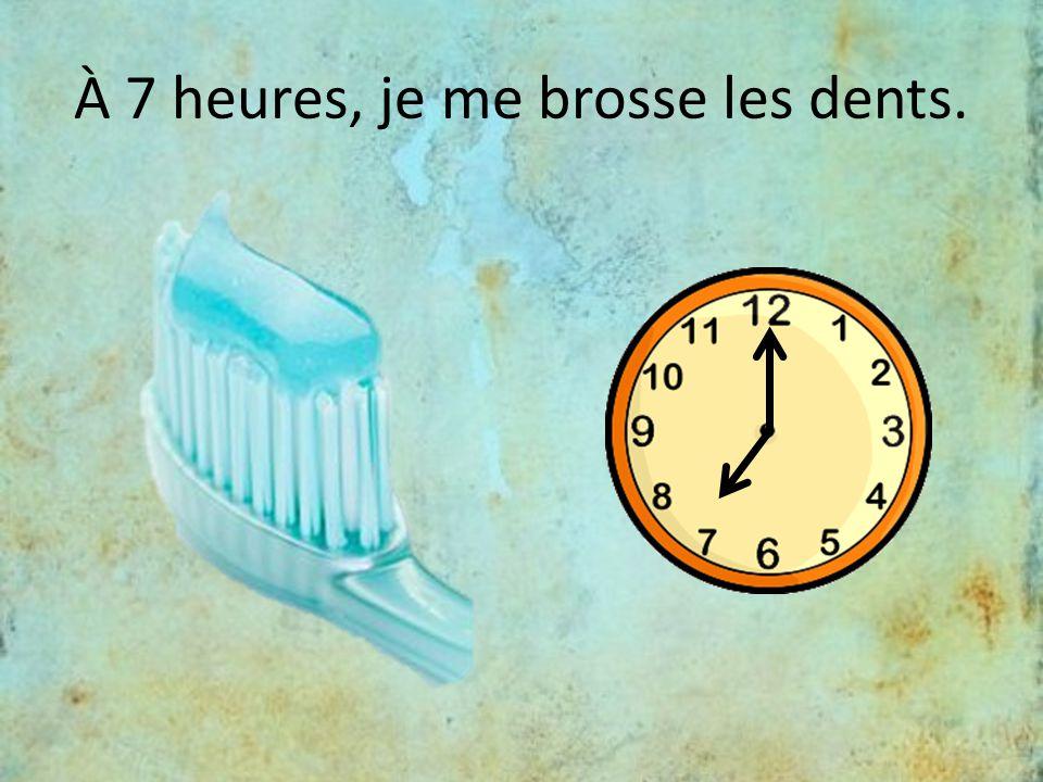 À 7 heures, je me brosse les dents.