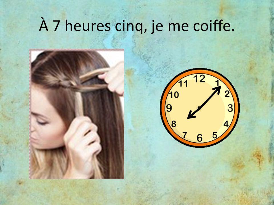 À 7 heures cinq, je me coiffe.
