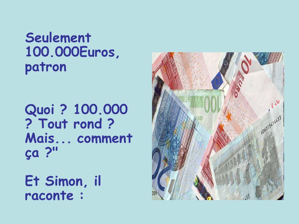 Seulement 100. 000Euros, patron Quoi. 100. 000. Tout rond. Mais
