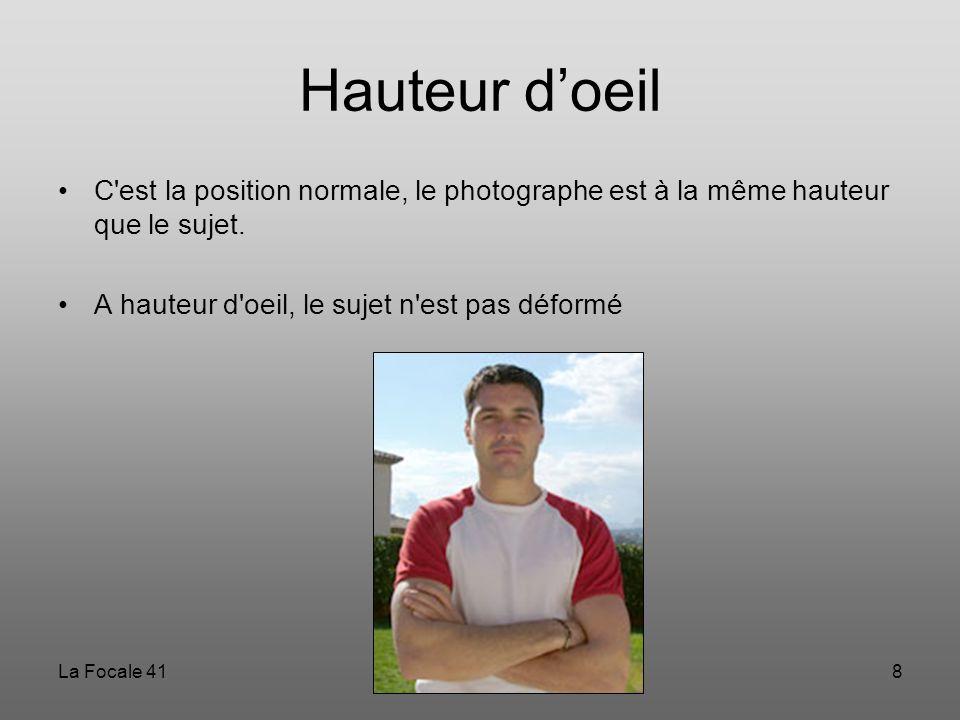 Hauteur d'oeil C est la position normale, le photographe est à la même hauteur que le sujet. A hauteur d oeil, le sujet n est pas déformé.