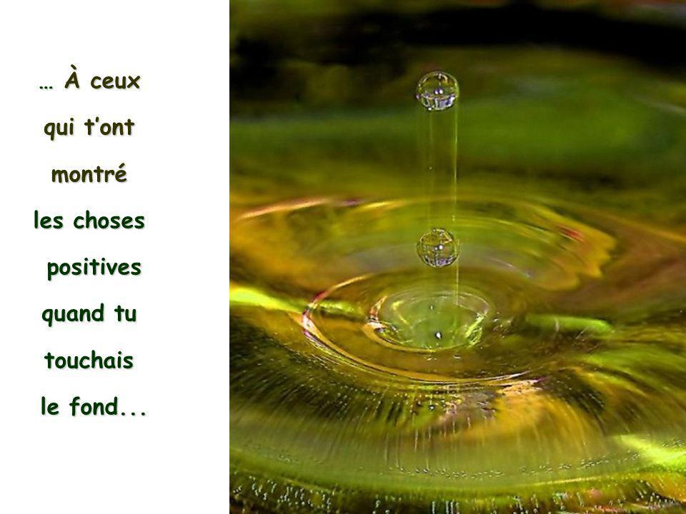 … À ceux qui t'ont montré les choses positives quand tu touchais le fond...