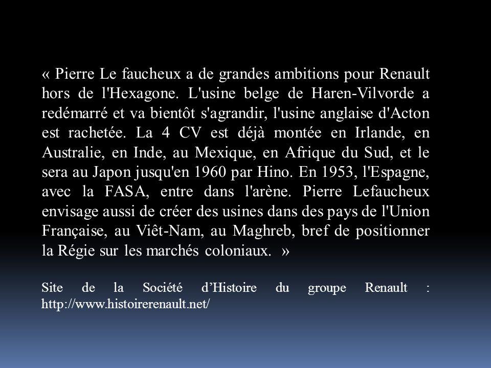 « Pierre Le faucheux a de grandes ambitions pour Renault hors de l Hexagone. L usine belge de Haren-Vilvorde a redémarré et va bientôt s agrandir, l usine anglaise d Acton est rachetée. La 4 CV est déjà montée en Irlande, en Australie, en Inde, au Mexique, en Afrique du Sud, et le sera au Japon jusqu en 1960 par Hino. En 1953, l Espagne, avec la FASA, entre dans l arène. Pierre Lefaucheux envisage aussi de créer des usines dans des pays de l Union Française, au Viêt-Nam, au Maghreb, bref de positionner la Régie sur les marchés coloniaux. »