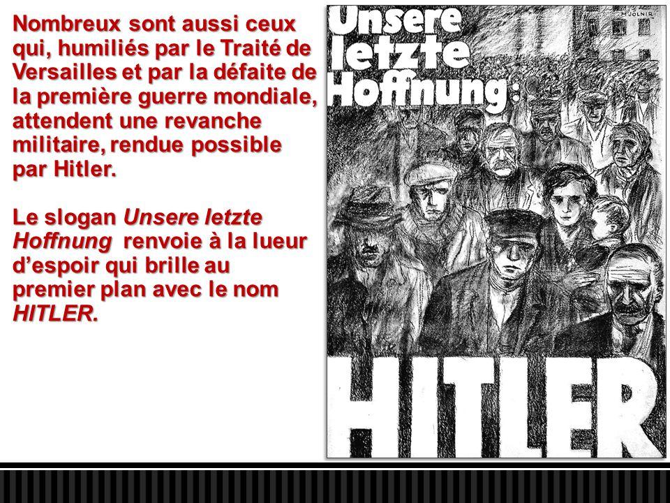 Nombreux sont aussi ceux qui, humiliés par le Traité de Versailles et par la défaite de la première guerre mondiale, attendent une revanche militaire, rendue possible par Hitler.
