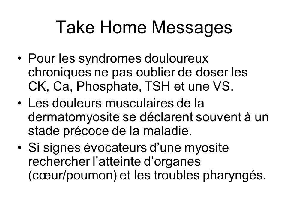 Take Home Messages Pour les syndromes douloureux chroniques ne pas oublier de doser les CK, Ca, Phosphate, TSH et une VS.