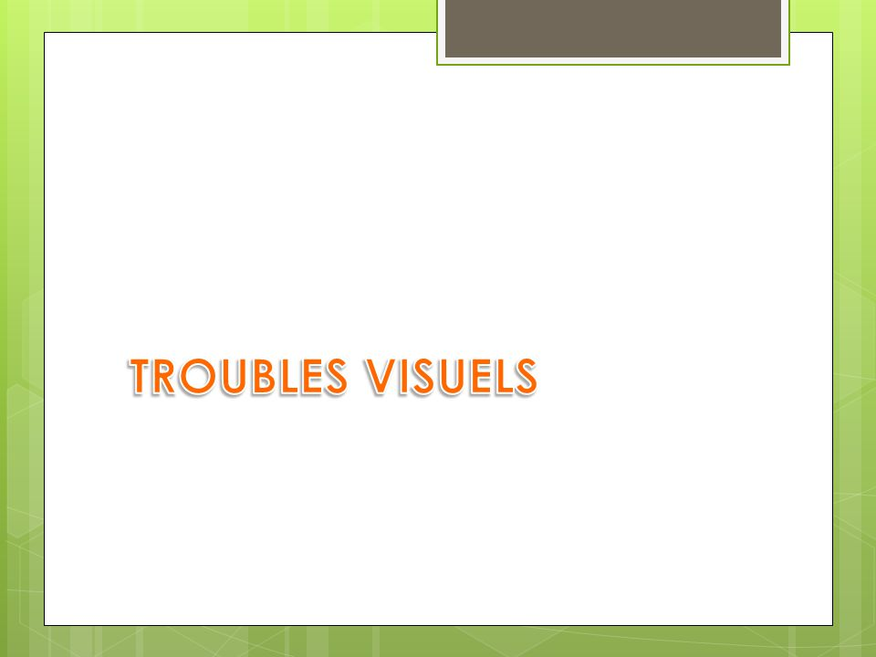 TROUBLES VISUELS Nous allons commencer par les aspects visuels et neurovisuels.