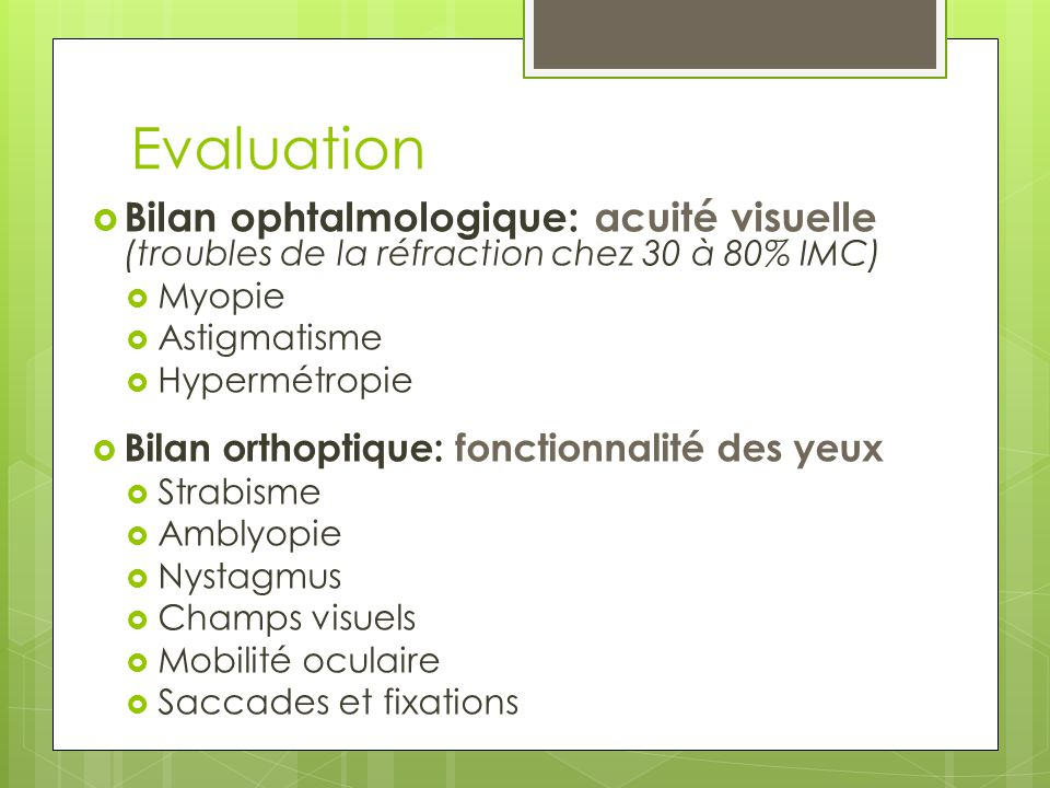 Evaluation Bilan ophtalmologique: acuité visuelle (troubles de la réfraction chez 30 à 80% IMC) Myopie.
