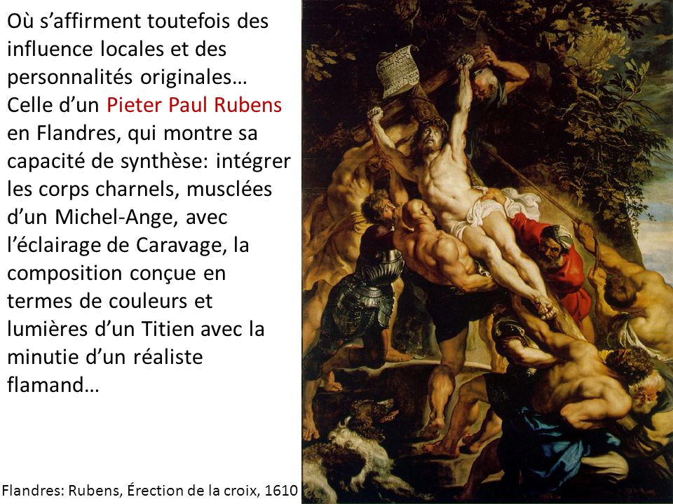 Où s'affirment toutefois des influence locales et des personnalités originales… Celle d'un Pieter Paul Rubens en Flandres, qui montre sa capacité de synthèse: intégrer les corps charnels, musclées d'un Michel-Ange, avec l'éclairage de Caravage, la composition conçue en termes de couleurs et lumières d'un Titien avec la minutie d'un réaliste flamand…