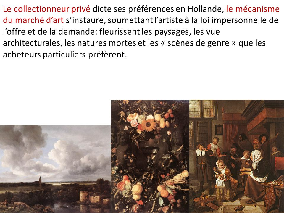Le collectionneur privé dicte ses préférences en Hollande, le mécanisme du marché d'art s'instaure, soumettant l'artiste à la loi impersonnelle de l'offre et de la demande: fleurissent les paysages, les vue architecturales, les natures mortes et les « scènes de genre » que les acheteurs particuliers préfèrent.